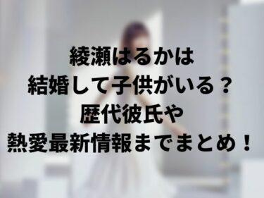 綾瀬はるかは結婚して子供がいる?歴代彼氏や熱愛最新情報までまとめ!