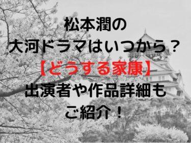 松本潤の大河ドラマはいつから?【どうする家康】出演者や作品詳細もご紹介!
