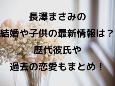 長澤まさみの結婚や子供の最新情報は?歴代彼氏や過去の恋愛もまとめ!