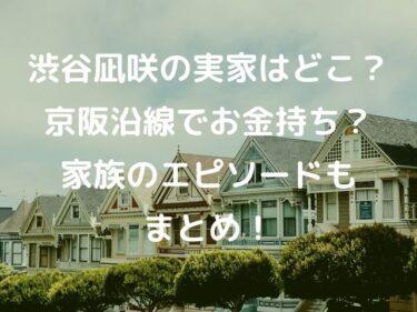渋谷凪咲の実家はどこ?京阪沿線でお金持ち?家族のエピソードもまとめ!