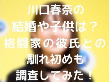 川口春奈の結婚や子供は?格闘家の彼氏との馴れ初めも調査してみた!