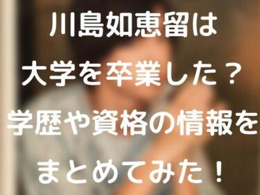 川島如恵留は大学を卒業した?学歴や資格の情報をまとめてみた!