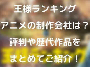 王様ランキングアニメの制作会社は?評判や歴代作品をまとめてご紹介!