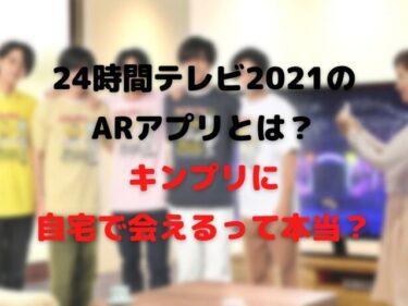 24時間テレビ2021のARアプリとは?キンプリに自宅で会えるって本当?