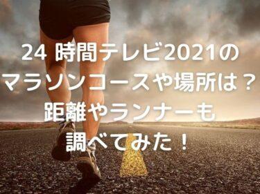 24時間テレビ2021のマラソンコースや場所は?距離やランナーも調べてみた!
