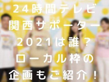 24時間テレビ関西サポーター2021は誰?ローカル枠の企画もご紹介!