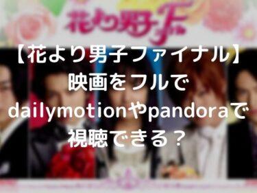 【花より男子ファイナル】映画をフルでdailymotionやpandoraで視聴できる?
