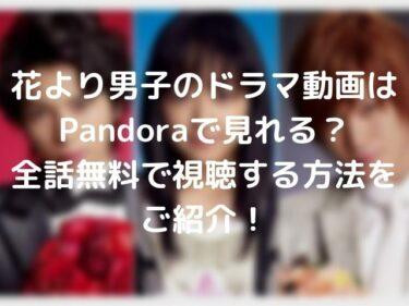 花より男子のドラマ動画はPandoraで見れる?全話無料で視聴する方法をご紹介!