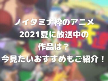 ノイタミナ枠のアニメ2021夏に放送中の作品は?今見たいおすすめもご紹介!