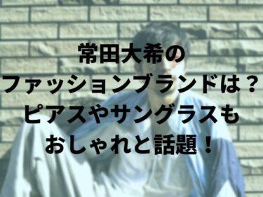 常田大希のファッションブランドは?ピアスやサングラスもおしゃれと話題!